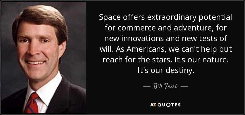 Space offers extraordinary potential for commerce and adventure, for new innovations and new tests of will. As Americans, we can't help but reach for the stars. It's our nature. It's our destiny. - Bill Frist