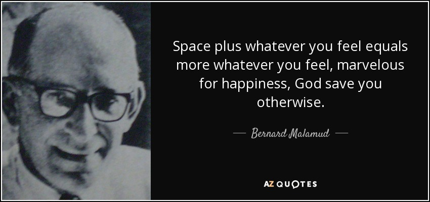 Space plus whatever you feel equals more whatever you feel, marvelous for happiness, God save you otherwise. - Bernard Malamud