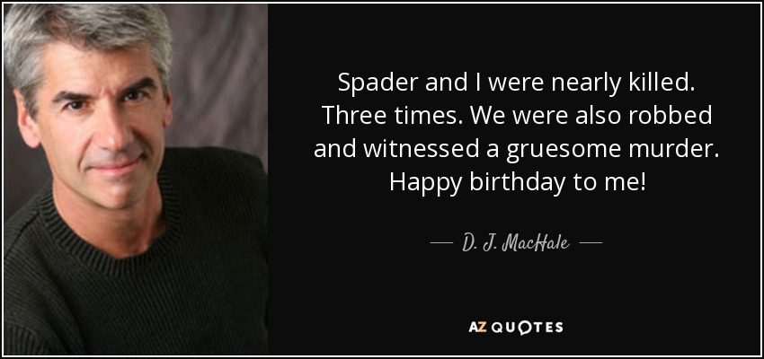 Spader and I were nearly killed. Three times. We were also robbed and witnessed a gruesome murder. Happy birthday to me! - D. J. MacHale