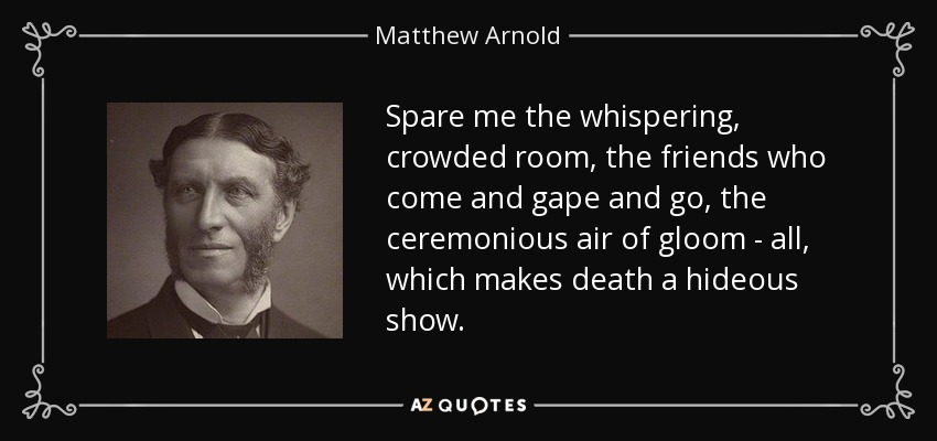 Spare me the whispering, crowded room, the friends who come and gape and go, the ceremonious air of gloom - all, which makes death a hideous show. - Matthew Arnold