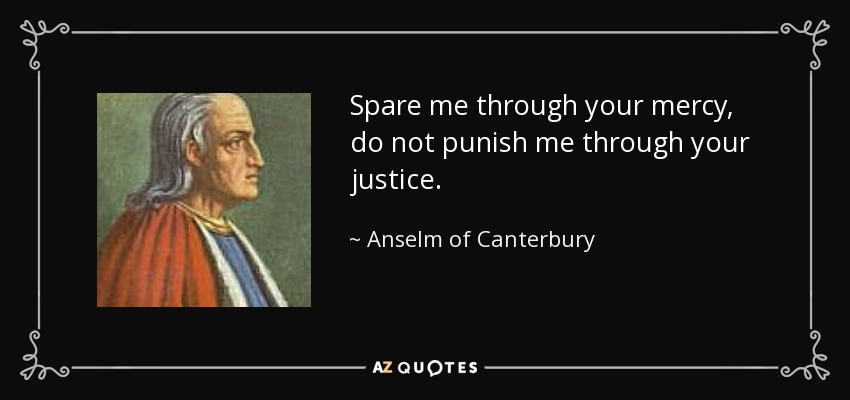 Spare me through your mercy, do not punish me through your justice. - Anselm of Canterbury