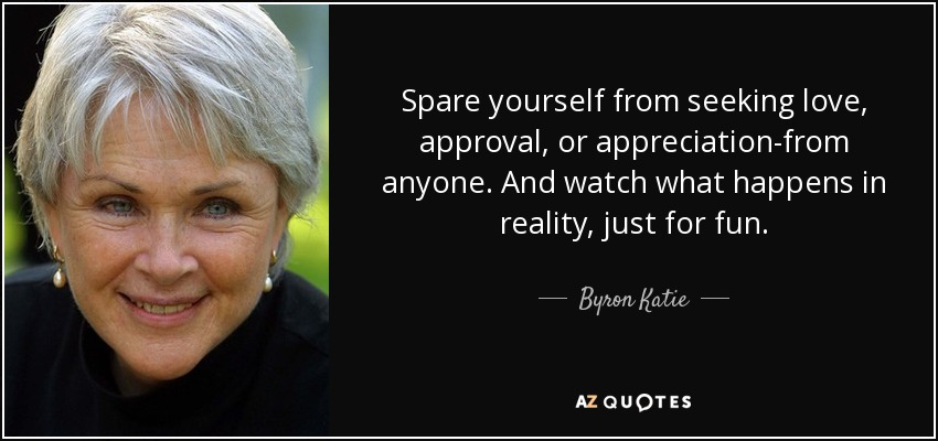 Spare yourself from seeking love, approval, or appreciation-from anyone. And watch what happens in reality, just for fun. - Byron Katie