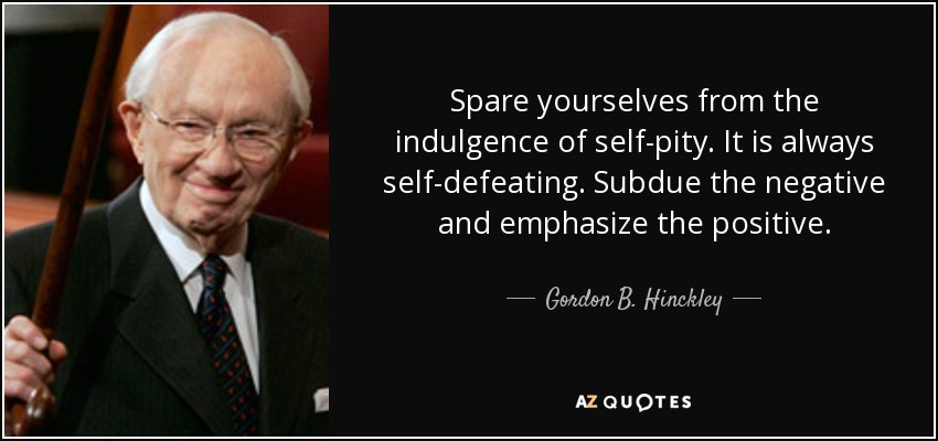 Spare yourselves from the indulgence of self-pity. It is always self-defeating. Subdue the negative and emphasize the positive. - Gordon B. Hinckley