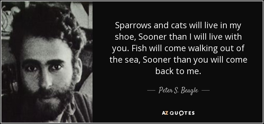 Sparrows and cats will live in my shoe, Sooner than I will live with you. Fish will come walking out of the sea, Sooner than you will come back to me. - Peter S. Beagle