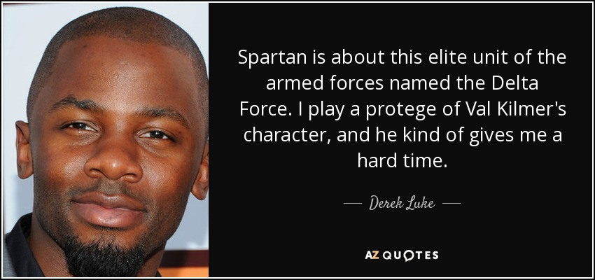 Spartan is about this elite unit of the armed forces named the Delta Force. I play a protege of Val Kilmer's character, and he kind of gives me a hard time. - Derek Luke