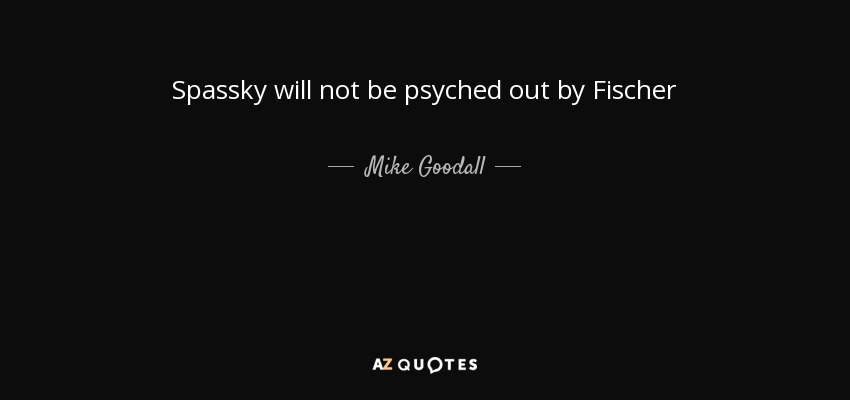 Spassky will not be psyched out by Fischer - Mike Goodall