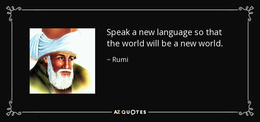 Speak a new language so that the world will be a new world. - Rumi