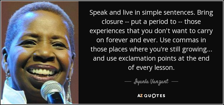 Speak and live in simple sentences. Bring closure -- put a period to -- those experiences that you don't want to carry on forever and ever. Use commas in those places where you're still growing... and use exclamation points at the end of every lesson. - Iyanla Vanzant