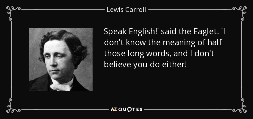 Speak English!' said the Eaglet. 'I don't know the meaning of half those long words, and I don't believe you do either! - Lewis Carroll