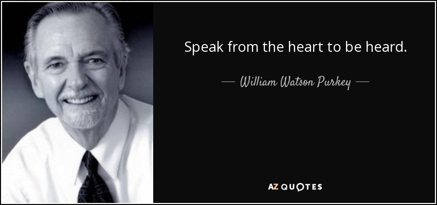 Speak from the heart to be heard. - William Watson Purkey