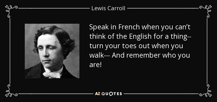 Speak in French when you can't think of the English for a thing-- turn your toes out when you walk--- And remember who you are! - Lewis Carroll