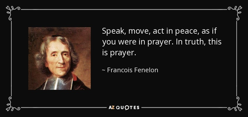 Speak, move, act in peace, as if you were in prayer. In truth, this is prayer. - Francois Fenelon