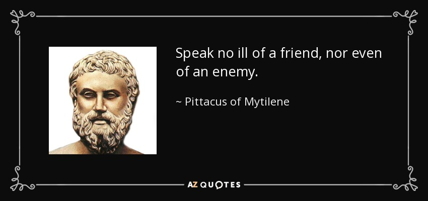 Speak no ill of a friend, nor even of an enemy. - Pittacus of Mytilene