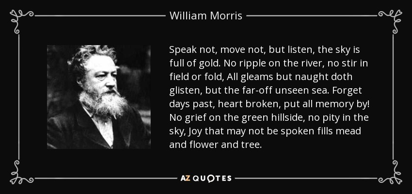 Speak not, move not, but listen, the sky is full of gold. No ripple on the river, no stir in field or fold, All gleams but naught doth glisten, but the far-off unseen sea. Forget days past, heart broken, put all memory by! No grief on the green hillside, no pity in the sky, Joy that may not be spoken fills mead and flower and tree. - William Morris
