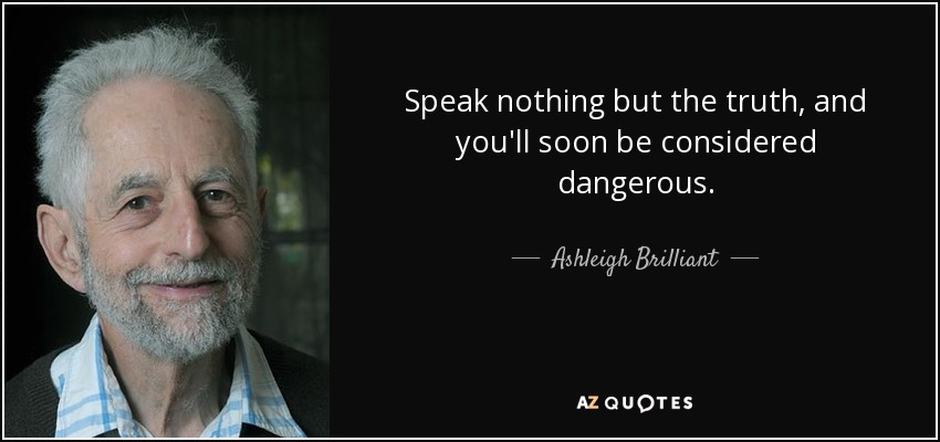 Speak nothing but the truth, and you'll soon be considered dangerous. - Ashleigh Brilliant