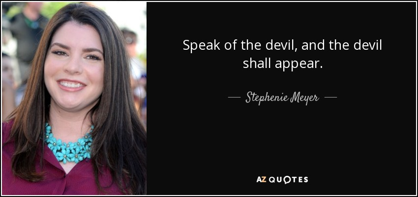 Speak of the devil, and the devil shall appear. - Stephenie Meyer