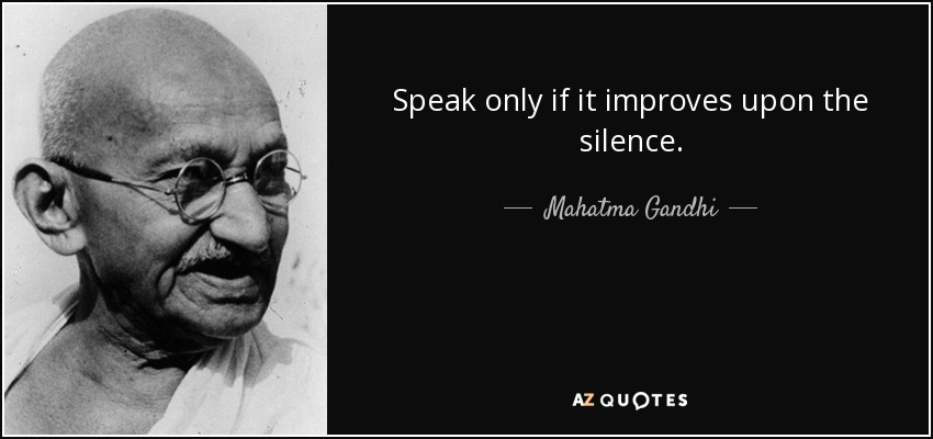 Speak only if it improves upon the silence. - Mahatma Gandhi