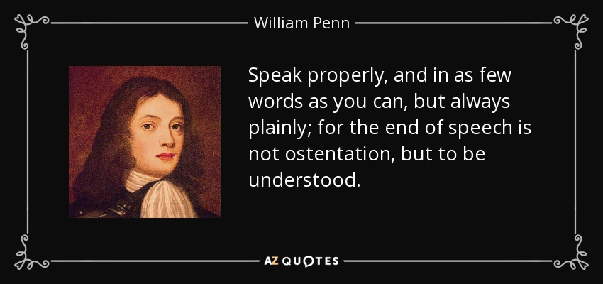 Speak properly, and in as few words as you can, but always plainly; for the end of speech is not ostentation, but to be understood. - William Penn