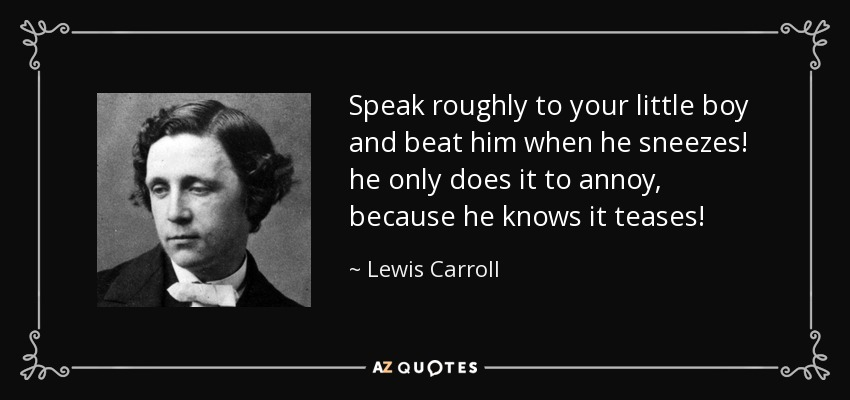 Speak roughly to your little boy and beat him when he sneezes! he only does it to annoy, because he knows it teases! - Lewis Carroll
