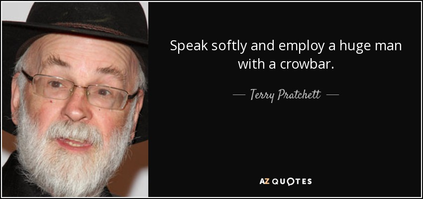 Speak softly and employ a huge man with a crowbar. - Terry Pratchett