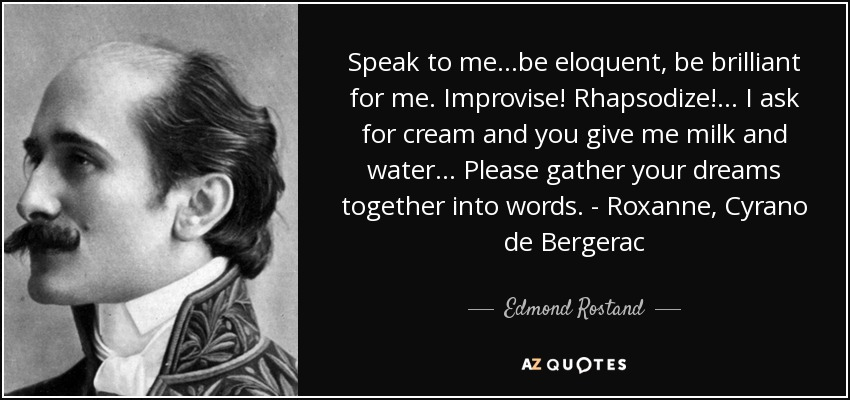 Speak to me...be eloquent, be brilliant for me. Improvise! Rhapsodize!... I ask for cream and you give me milk and water... Please gather your dreams together into words. - Roxanne, Cyrano de Bergerac - Edmond Rostand