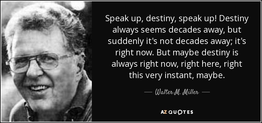 Speak up, destiny, speak up! Destiny always seems decades away, but suddenly it's not decades away; it's right now. But maybe destiny is always right now, right here, right this very instant, maybe. - Walter M. Miller, Jr.