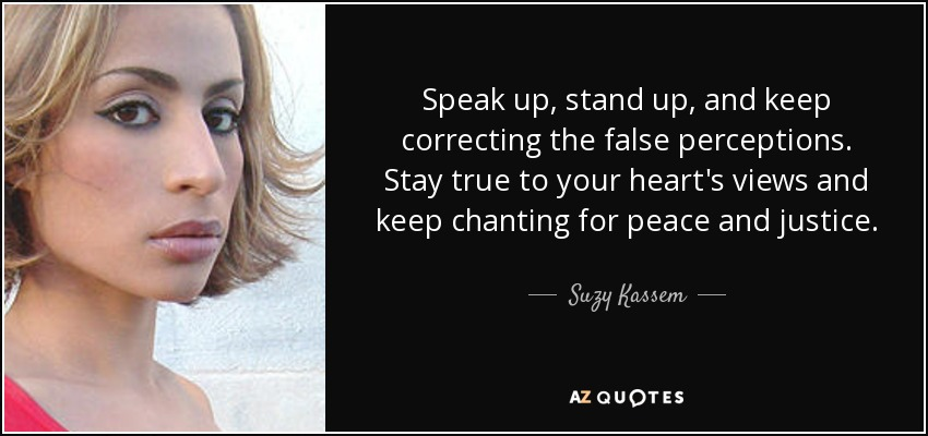 Speak up, stand up, and keep correcting the false perceptions. Stay true to your heart's views and keep chanting for peace and justice. - Suzy Kassem