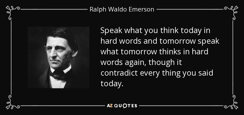 Speak what you think today in hard words and tomorrow speak what tomorrow thinks in hard words again, though it contradict every thing you said today. - Ralph Waldo Emerson