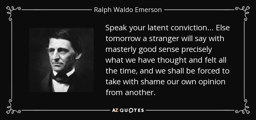 Speak your latent conviction. . . Else tomorrow a stranger will say with masterly good sense precisely what we have thought and felt all the time, and we shall be forced to take with shame our own opinion from another. - Ralph Waldo Emerson
