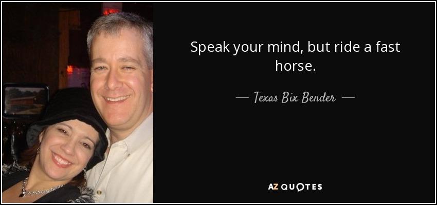 Speak your mind, but ride a fast horse. - Texas Bix Bender