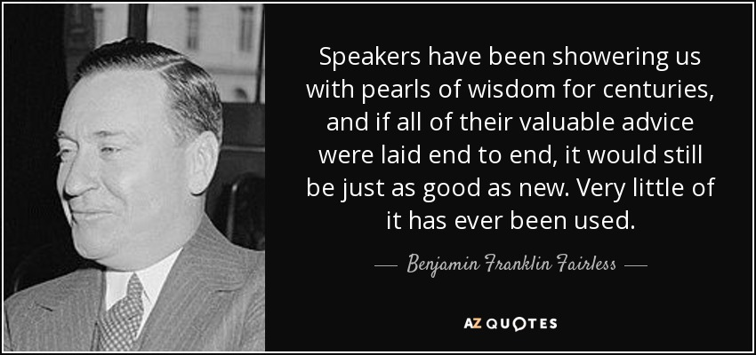 Speakers have been showering us with pearls of wisdom for centuries, and if all of their valuable advice were laid end to end, it would still be just as good as new. Very little of it has ever been used. - Benjamin Franklin Fairless
