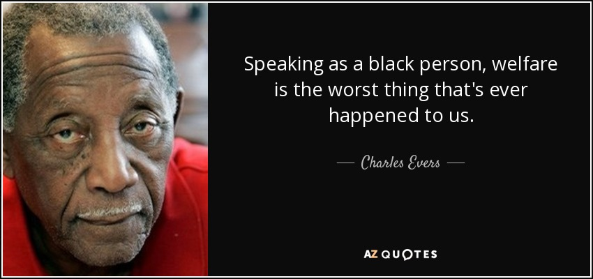 Speaking as a black person, welfare is the worst thing that's ever happened to us. - Charles Evers