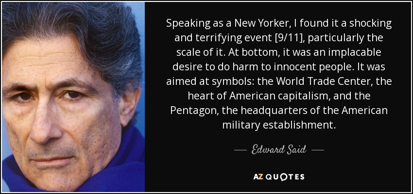 Speaking as a New Yorker, I found it a shocking and terrifying event [9/11], particularly the scale of it. At bottom, it was an implacable desire to do harm to innocent people. It was aimed at symbols: the World Trade Center, the heart of American capitalism, and the Pentagon, the headquarters of the American military establishment. - Edward Said