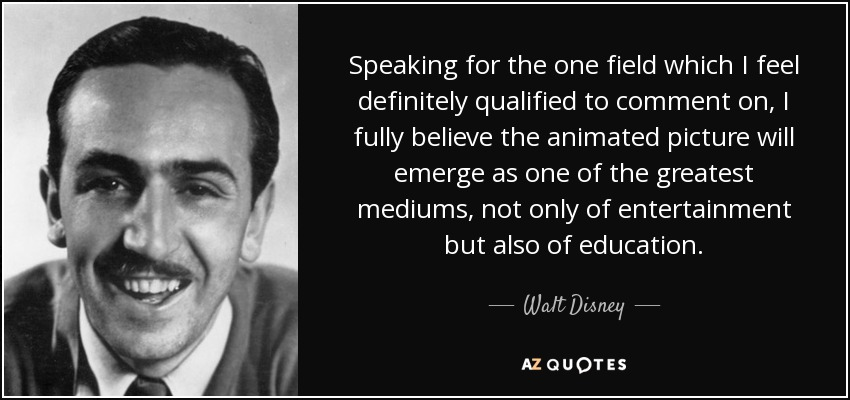 Speaking for the one field which I feel definitely qualified to comment on, I fully believe the animated picture will emerge as one of the greatest mediums, not only of entertainment but also of education. - Walt Disney