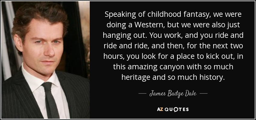 Speaking of childhood fantasy, we were doing a Western, but we were also just hanging out. You work, and you ride and ride and ride, and then, for the next two hours, you look for a place to kick out, in this amazing canyon with so much heritage and so much history. - James Badge Dale