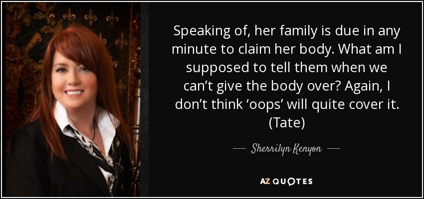 Speaking of, her family is due in any minute to claim her body. What am I supposed to tell them when we can't give the body over? Again, I don't think 'oops' will quite cover it. (Tate) - Sherrilyn Kenyon