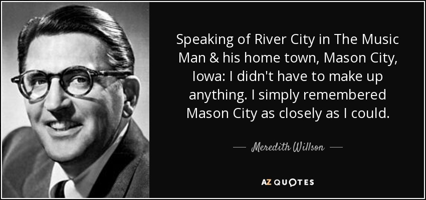 Speaking of River City in The Music Man & his home town, Mason City, Iowa: I didn't have to make up anything. I simply remembered Mason City as closely as I could. - Meredith Willson