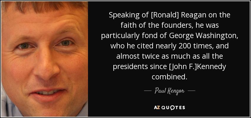 Speaking of [Ronald] Reagan on the faith of the founders, he was particularly fond of George Washington, who he cited nearly 200 times, and almost twice as much as all the presidents since [John F.]Kennedy combined. - Paul Kengor