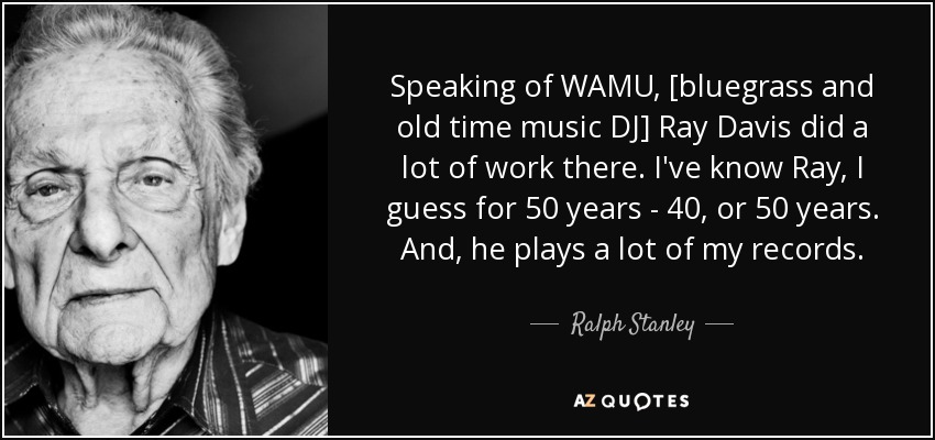 Ralph Stanley Quote Speaking Of Wamu Bluegrass And Old Time Music Dj Ray
