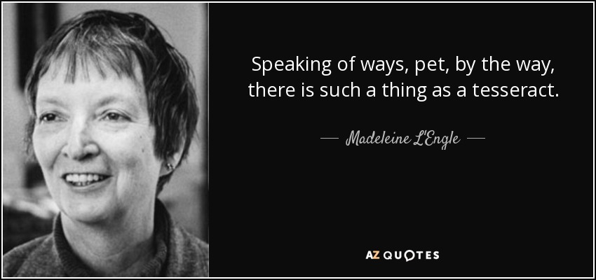 Speaking of ways, pet, by the way, there is such a thing as a tesseract. - Madeleine L'Engle