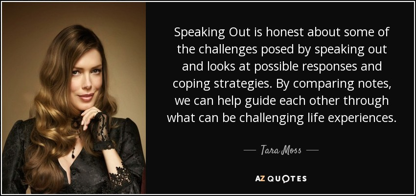Speaking Out is honest about some of the challenges posed by speaking out and looks at possible responses and coping strategies. By comparing notes, we can help guide each other through what can be challenging life experiences. - Tara Moss