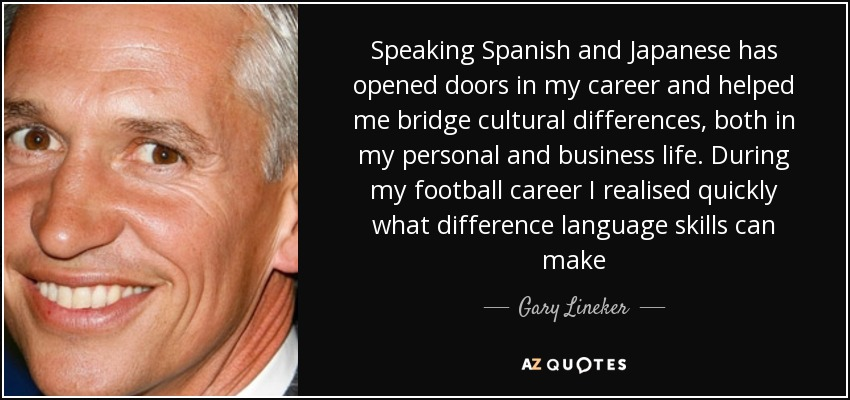 Speaking Spanish and Japanese has opened doors in my career and helped me bridge cultural differences, both in my personal and business life. During my football career I realised quickly what difference language skills can make - Gary Lineker