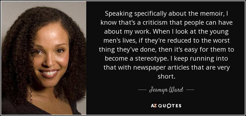 Speaking specifically about the memoir, I know that's a criticism that people can have about my work. When I look at the young men's lives, if they're reduced to the worst thing they've done, then it's easy for them to become a stereotype. I keep running into that with newspaper articles that are very short. - Jesmyn Ward