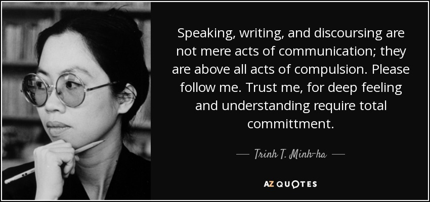 Speaking, writing, and discoursing are not mere acts of communication; they are above all acts of compulsion. Please follow me. Trust me, for deep feeling and understanding require total committment. - Trinh T. Minh-ha