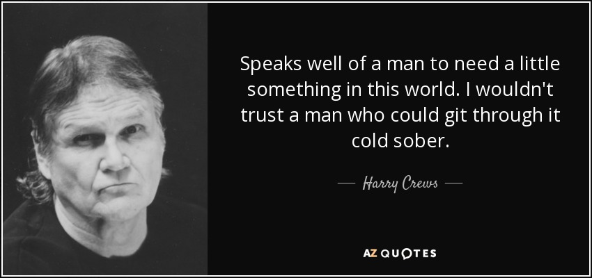 Speaks well of a man to need a little something in this world. I wouldn't trust a man who could git through it cold sober. - Harry Crews
