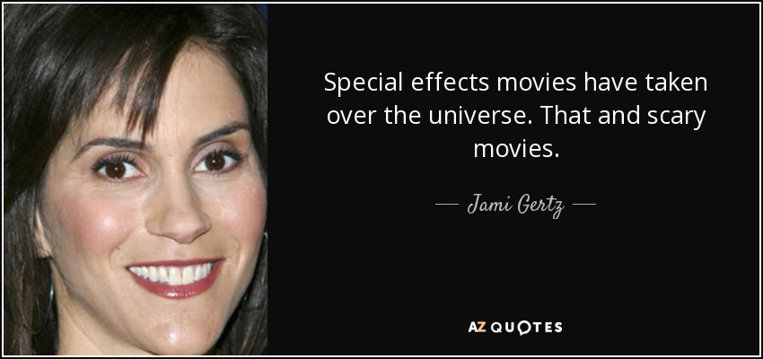 Special effects movies have taken over the universe. That and scary movies. - Jami Gertz