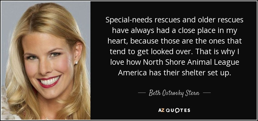 Special-needs rescues and older rescues have always had a close place in my heart, because those are the ones that tend to get looked over. That is why I love how North Shore Animal League America has their shelter set up. - Beth Ostrosky Stern