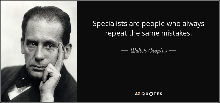 Specialists are people who always repeat the same mistakes. - Walter Gropius