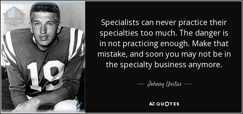 Specialists can never practice their specialties too much. The danger is in not practicing enough. Make that mistake, and soon you may not be in the specialty business anymore. - Johnny Unitas