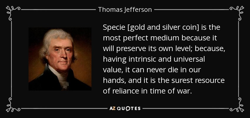 Specie [gold and silver coin] is the most perfect medium because it will preserve its own level; because, having intrinsic and universal value, it can never die in our hands, and it is the surest resource of reliance in time of war. - Thomas Jefferson